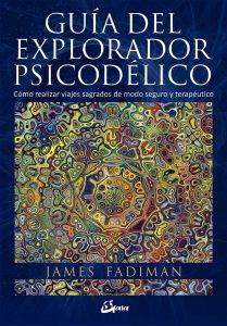 Guía del explorador psicodélico. Cómo realizar viajes sagrados de modo seguro y terapéutico